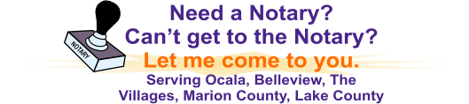 NOTARY Need a Notary?   Can't get to the Notary? Let me come to you. Serving Ocala, Belleview, The Villages, Marion County, Lake County